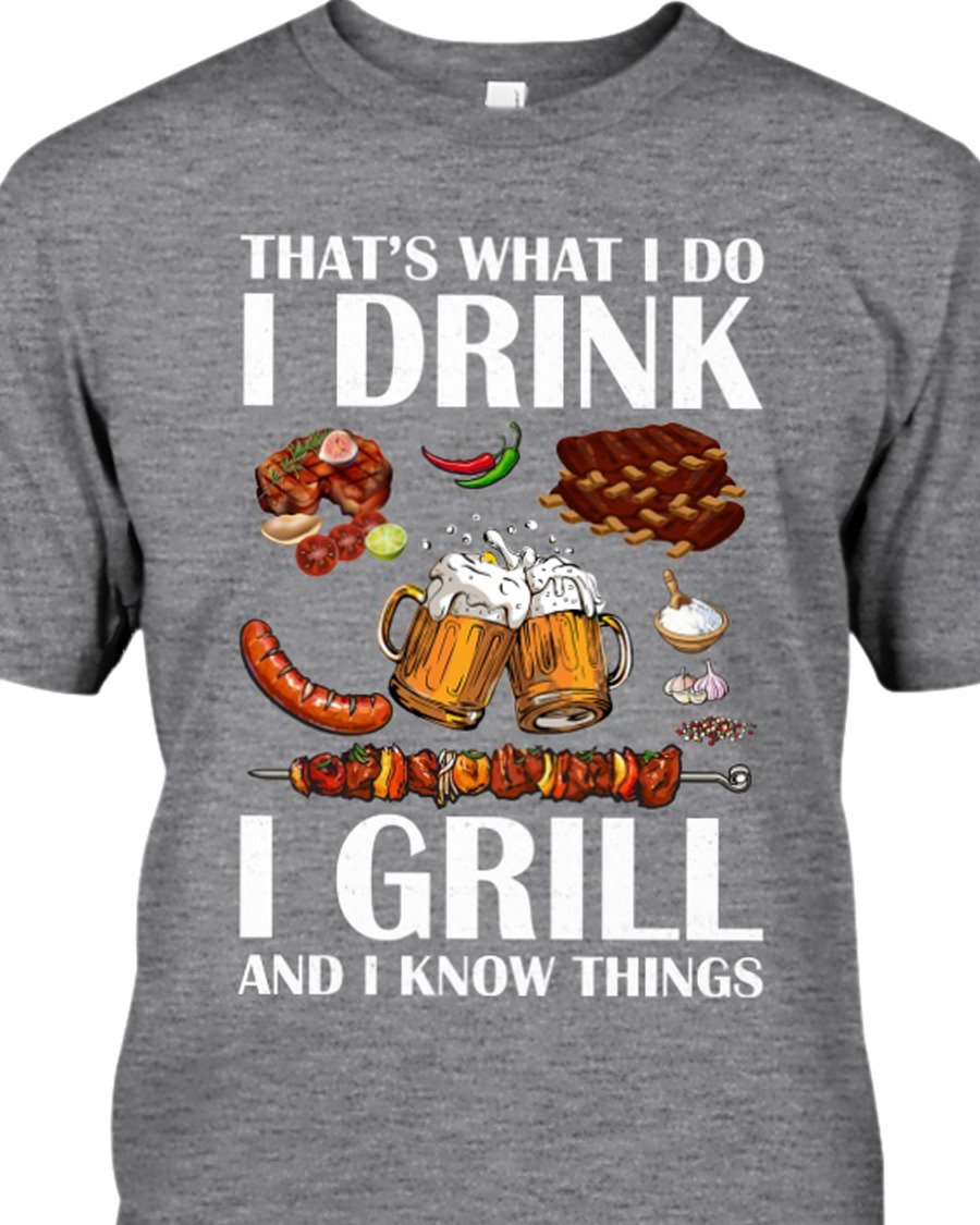 Thats what I do I drink. T grill and I know things