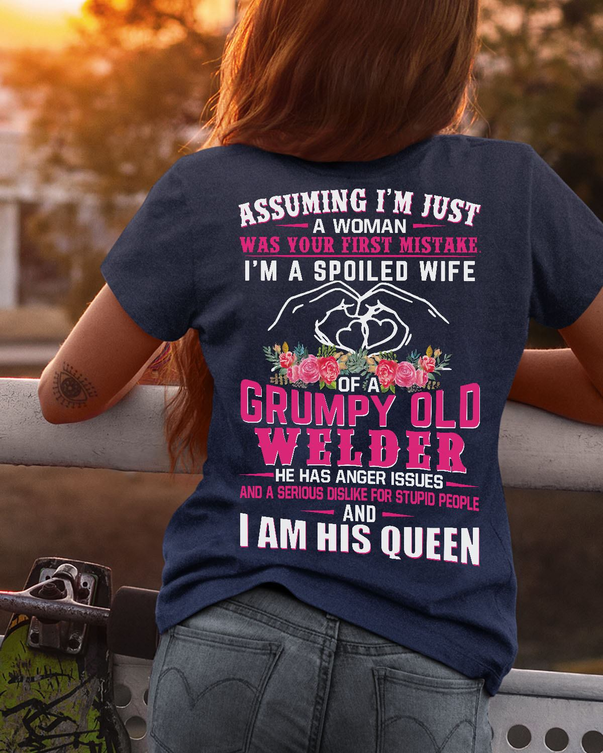 assuming Im just a woman was your first mistake Im a spoiled wife of a grumpy old welder he has anger issues I am his queen